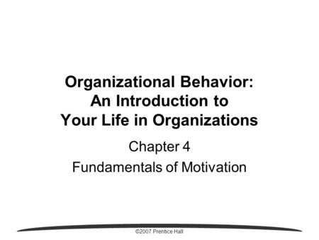 ©2007 Prentice Hall Organizational Behavior: An Introduction to Your Life in Organizations Chapter 4 Fundamentals of Motivation.