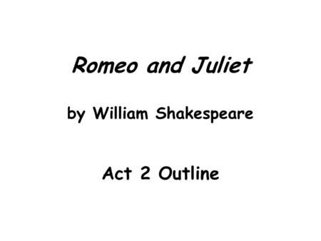 Romeo and Juliet by William Shakespeare Act 2 Outline.