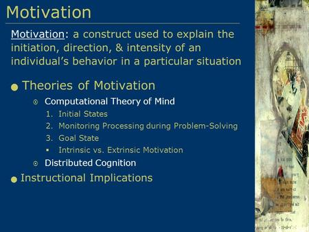 Motivation: a construct used to explain the initiation, direction, & intensity of an individual's behavior in a particular situation Theories of Motivation.