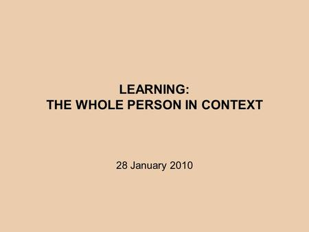 LEARNING: THE WHOLE PERSON IN CONTEXT 28 January 2010.