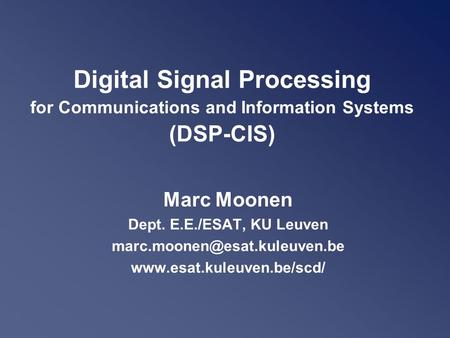 Digital Signal Processing for Communications and Information Systems (DSP-CIS) Marc Moonen Dept. E.E./ESAT, KU Leuven