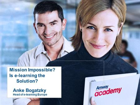 Mission Impossible? Is e-learning the Solution? Anke Bogatzky Head of e-learning Europe.