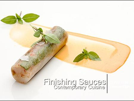 Soup and Sauce Basics Session Eight - Finishing Sauces Finishing Sauces Contemporary Cuisine CHRM 1120 Session Eight.