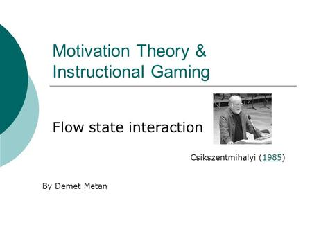 Motivation Theory & Instructional Gaming Flow state interaction Csikszentmihalyi (1985)1985 By Demet Metan.