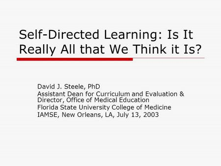 Self-Directed Learning: Is It Really All that We Think it Is? David J. Steele, PhD Assistant Dean for Curriculum and Evaluation & Director, Office of Medical.