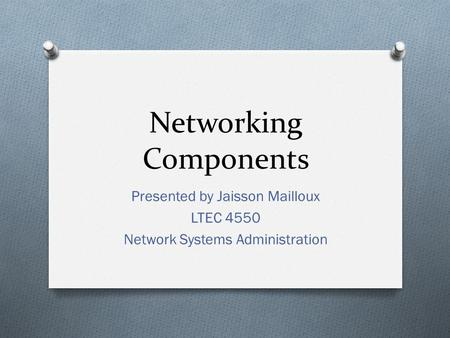 Networking Components Presented by Jaisson Mailloux LTEC 4550 Network Systems Administration.
