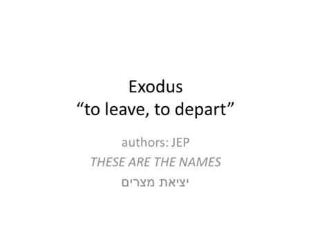 "Exodus ""to leave, to depart"" authors: JEP THESE ARE THE NAMES יציאת מצרים."