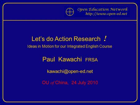 Let's do Action Research ! Ideas in Motion for our Integrated English Course Paul Kawachi FRSA OU of China, 24 July 2010.