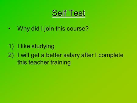 Why did I join this course? 1)I like studying 2)I will get a better salary after I complete this teacher training Self Test.
