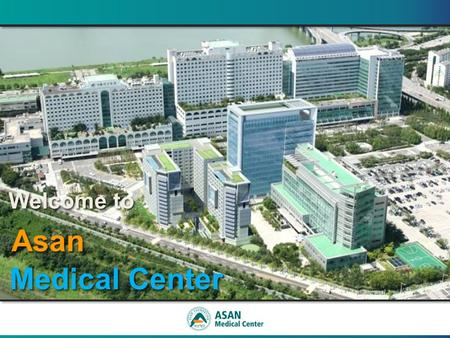 Welcome to Welcome to Asan Asan Medical Center Medical Center Welcome to Welcome to Asan Asan Medical Center Medical Center.