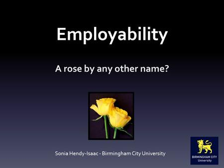 Employability A rose by any other name? Sonia Hendy-Isaac - Birmingham City University.