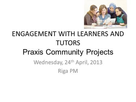 ENGAGEMENT WITH LEARNERS AND TUTORS Praxis Community Projects Wednesday, 24 th April, 2013 Riga PM.