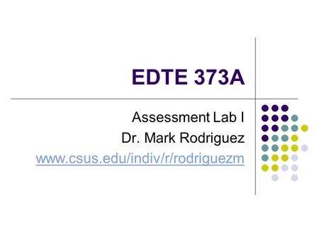 EDTE 373A Assessment Lab I Dr. Mark Rodriguez www.csus.edu/indiv/r/rodriguezm.