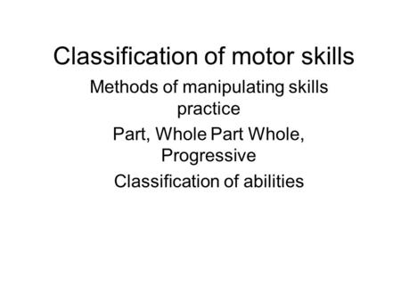 Classification of motor skills Methods of manipulating skills practice Part, Whole Part Whole, Progressive Classification of abilities.