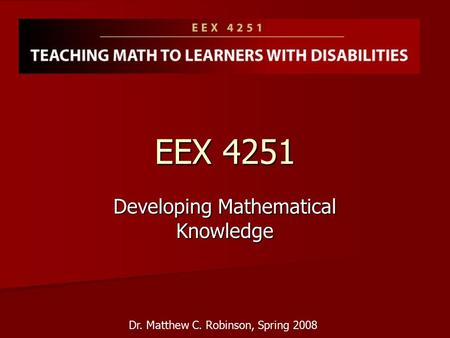 EEX 4251 Developing Mathematical Knowledge Dr. Matthew C. Robinson, Spring 2008.
