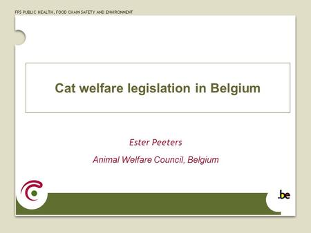 FPS PUBLIC HEALTH, FOOD CHAIN SAFETY AND ENVIRONMENT Cat welfare legislation in Belgium Ester Peeters Animal Welfare Council, Belgium.