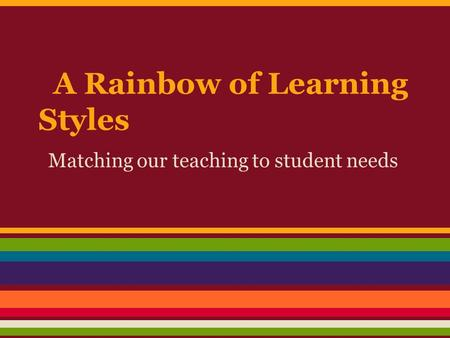 A Rainbow of Learning Styles Matching our teaching to student needs.