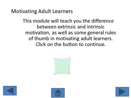 Motivating Adult Learners This module will teach you the difference between extrinsic and intrinsic motivation, as well as some general rules of thumb.
