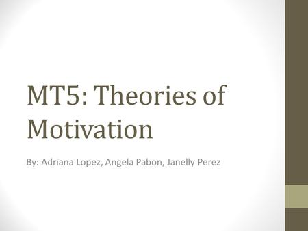 MT5: Theories of Motivation By: Adriana Lopez, Angela Pabon, Janelly Perez.