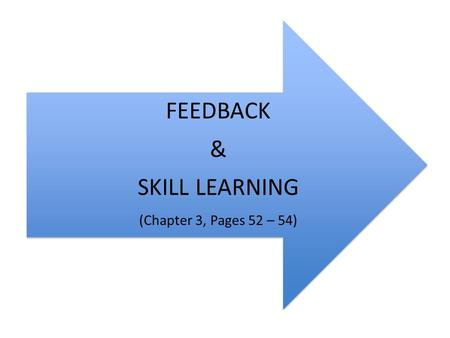 FEEDBACK & SKILL LEARNING (Chapter 3, Pages 52 – 54)