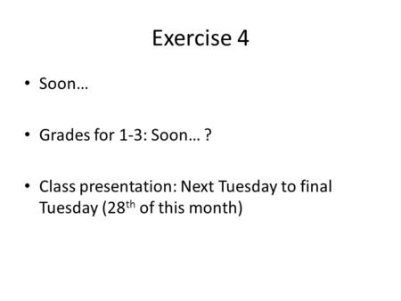 Exercise 4 Soon… Grades for 1-3: Soon… ? Class presentation: Next Tuesday to final Tuesday (28 th of this month)