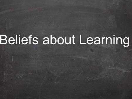 Beliefs about Learning. Given the right set of circumstances anyone can learn.
