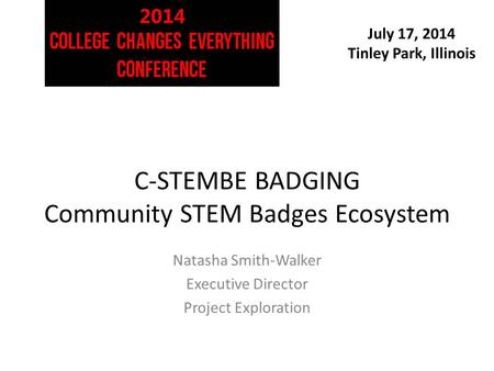July 17, 2014 Tinley Park, Illinois C-STEMBE BADGING Community STEM Badges Ecosystem Natasha Smith-Walker Executive Director Project Exploration.