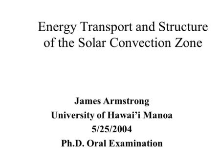 Energy Transport and Structure of the Solar Convection Zone James Armstrong University of Hawai'i Manoa 5/25/2004 Ph.D. Oral Examination.