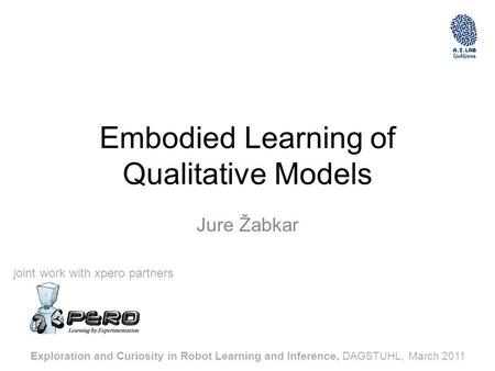 Embodied Learning of Qualitative Models Jure Žabkar Exploration and Curiosity in Robot Learning and Inference, DAGSTUHL, March 2011 joint work with xpero.