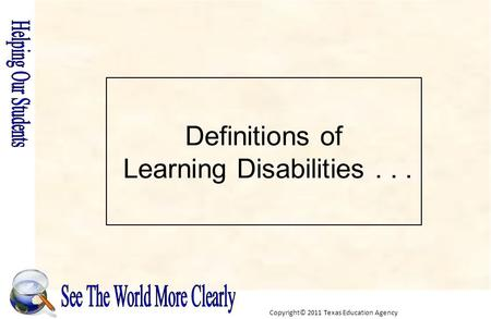 Copyright© 2011 Texas Education Agency Definitions of Learning Disabilities...