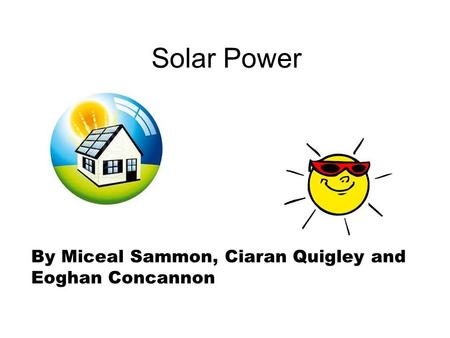 Solar Power By Miceal Sammon, Ciaran Quigley and Eoghan Concannon.