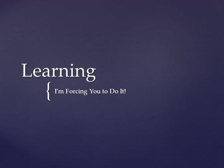 "{ Learning I'm Forcing You to Do It!. How do we define ""learning""?"