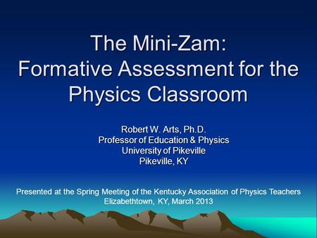 Robert W. Arts, Ph.D. Professor of Education & Physics University of Pikeville Pikeville, KY The Mini-Zam: Formative Assessment for the Physics Classroom.