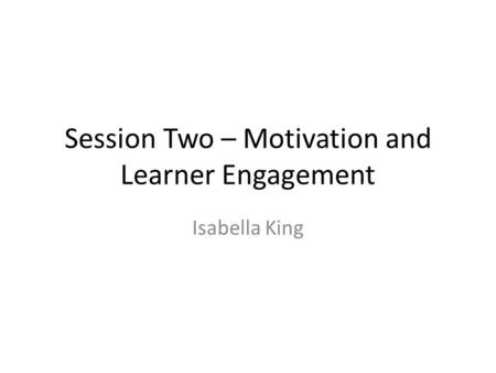 Session Two – Motivation and Learner Engagement Isabella King.