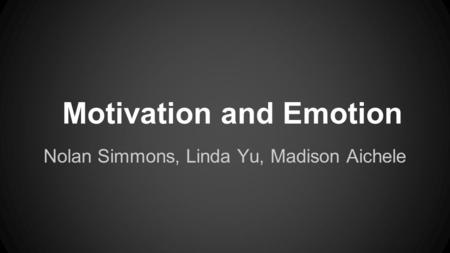 Motivation and Emotion Nolan Simmons, Linda Yu, Madison Aichele.