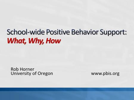 Rob Horner University of Oregonwww.pbis.org. What: Define the core features of SWPBS Why: Define if SWPBS is appropriate for your school How: Define the.