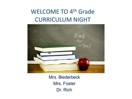 WELCOME TO 4 th Grade CURRICULUM NIGHT Mrs. Biederbeck Mrs. Foster Dr. Rich.