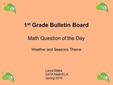 Laura Blake DATA Math/ELA Spring 2010 1 st Grade Bulletin Board Math Question of the Day Weather and Seasons Theme.