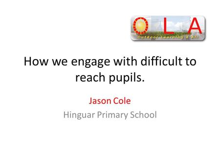 How we engage with difficult to reach pupils. Jason Cole Hinguar Primary School.
