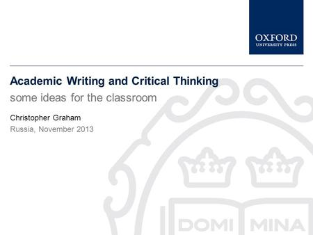 Academic Writing and Critical Thinking some ideas for the classroom Christopher Graham Russia, November 2013.