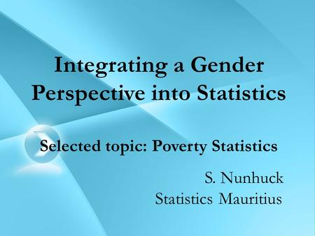 Integrating a Gender Perspective into Statistics Selected topic: Poverty Statistics S. Nunhuck Statistics Mauritius.
