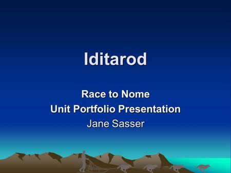 Iditarod Race to Nome Unit Portfolio Presentation Jane Sasser.