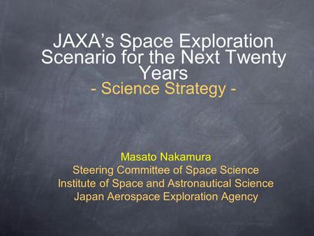 JAXA's Space Exploration Scenario for the Next Twenty Years - Science Strategy - Masato Nakamura Steering Committee of Space Science Institute of Space.
