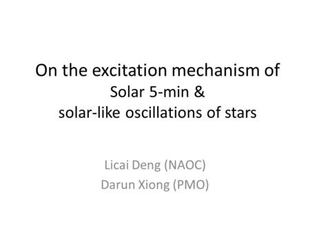 On the excitation mechanism of Solar 5-min & solar-like oscillations of stars Licai Deng (NAOC) Darun Xiong (PMO)