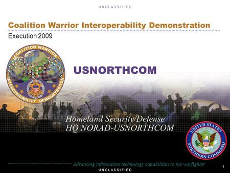 1 U N C L A S S I F I E D Coalition Warrior Interoperability Demonstration Execution 2009 U N C L A S S I F I E D Advancing information technology capabilities.