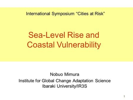 "1 Nobuo Mimura Institute for Global Change Adaptation Science Ibaraki University/IR3S International Symposium ""Cities at Risk"" Sea-Level Rise and Coastal."