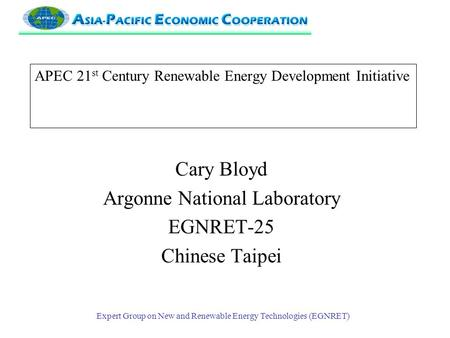 Expert Group on New and Renewable Energy Technologies (EGNRET) APEC 21 st Century Renewable Energy Development Initiative Cary Bloyd Argonne National Laboratory.