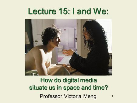 1 Lecture 15:I and We: Lecture 15: I and We: Professor Victoria Meng How do digital media situate us in space and time?