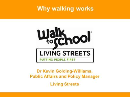 Why walking works Dr Kevin Golding-Williams, Public Affairs and Policy Manager Living Streets.