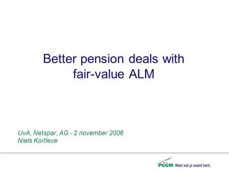 Better pension deals with fair-value ALM UvA, Netspar, AG - 2 november 2006 Niels Kortleve.